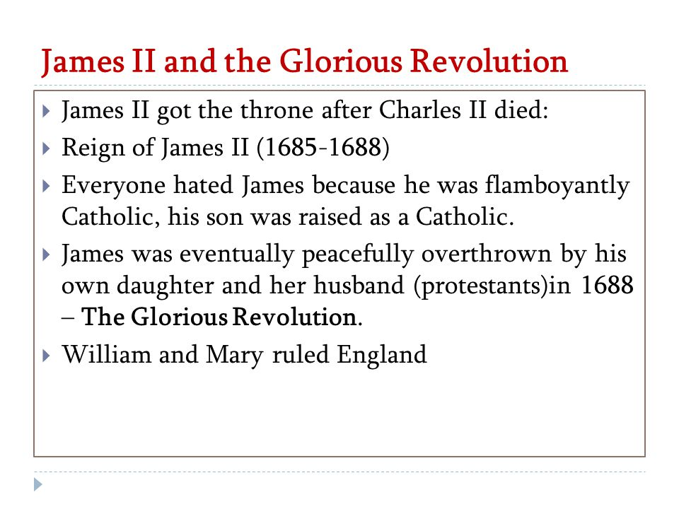 James II and the Glorious Revolution  James II got the throne after Charles II died:  Reign of James II (1685-1688)  Everyone hated James because he was flamboyantly Catholic, his son was raised as a Catholic.