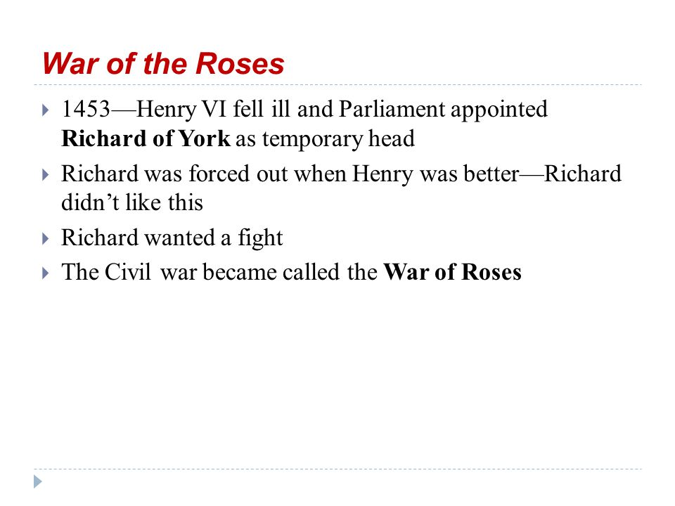 The Roses  York = white rose;  Lancaster = red rose  1461 York won—Richard's son Edward IV took throne until he died in 1483; then,  his young son, Edward V and his brother mysteriously died in the Tower of London under the watch of their uncle, Richard  Richard proclaimed himself as Richard III