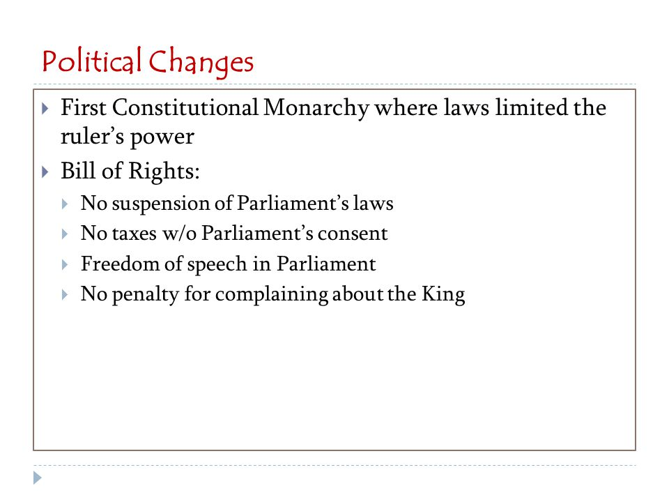 Political Changes  First Constitutional Monarchy where laws limited the ruler's power  Bill of Rights:  No suspension of Parliament's laws  No taxes w/o Parliament's consent  Freedom of speech in Parliament  No penalty for complaining about the King