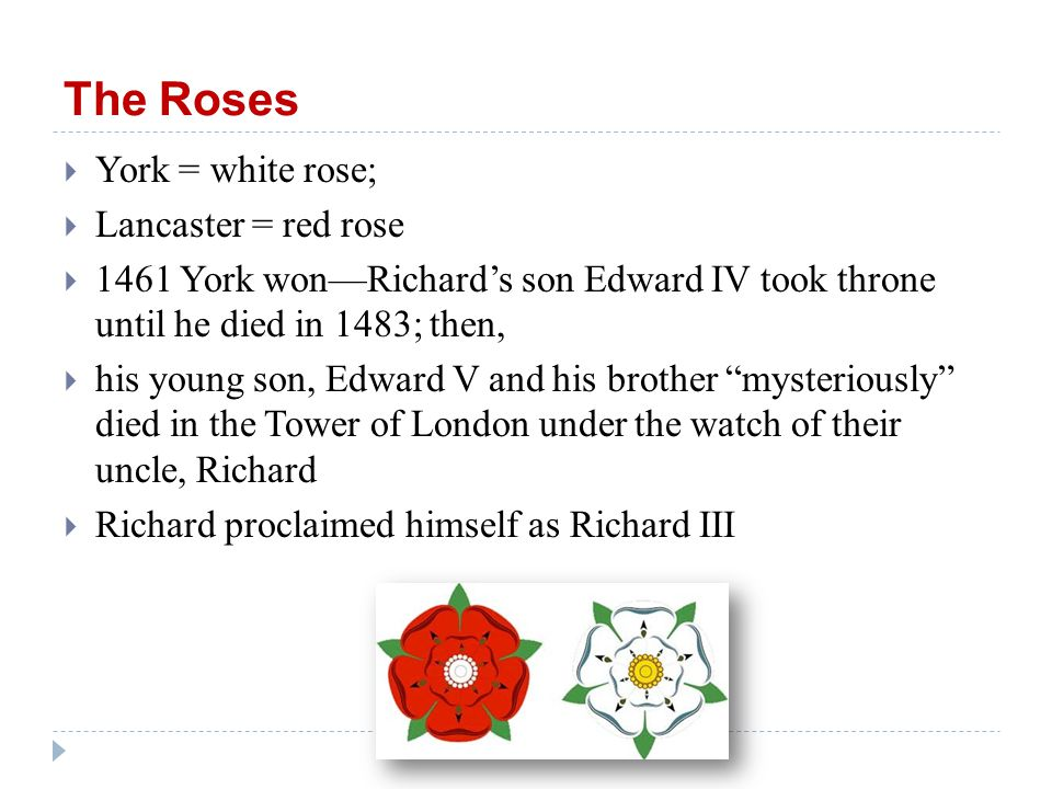 The Roses  York = white rose;  Lancaster = red rose  1461 York won—Richard's son Edward IV took throne until he died in 1483; then,  his young son, Edward V and his brother mysteriously died in the Tower of London under the watch of their uncle, Richard  Richard proclaimed himself as Richard III
