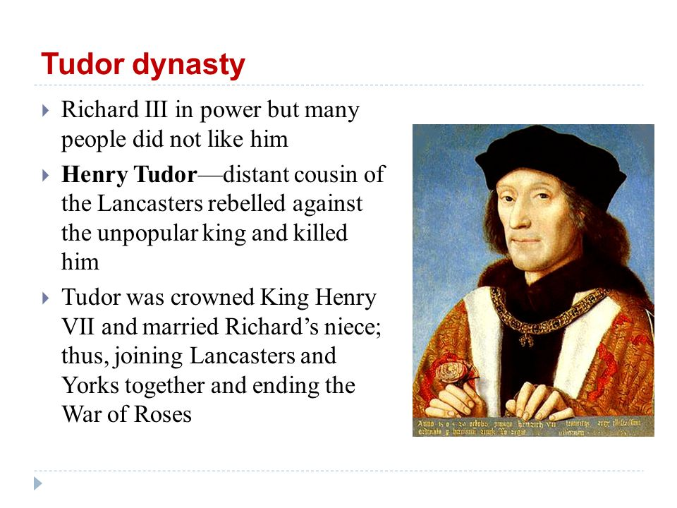 Tudor dynasty  Richard III in power but many people did not like him  Henry Tudor—distant cousin of the Lancasters rebelled against the unpopular king and killed him  Tudor was crowned King Henry VII and married Richard's niece; thus, joining Lancasters and Yorks together and ending the War of Roses