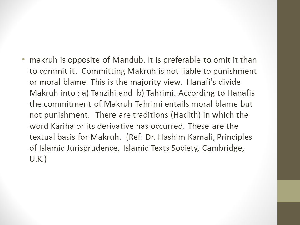 makruh is opposite of Mandub. It is preferable to omit it than to commit it. Committing Makruh is not liable to punishment or moral blame. This is the