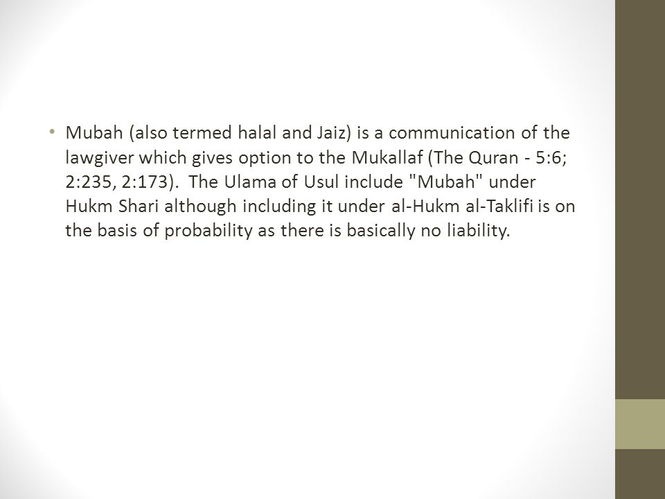 Mubah (also termed halal and Jaiz) is a communication of the lawgiver which gives option to the Mukallaf (The Quran - 5:6; 2:235, 2:173). The Ulama of