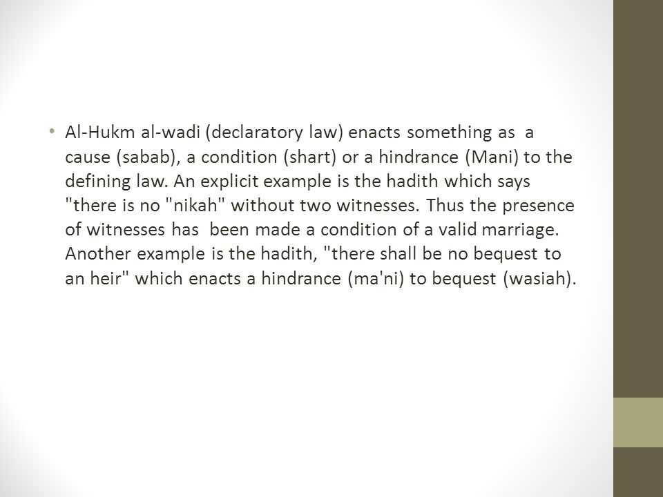Al-Hukm al-wadi (declaratory law) enacts something as a cause (sabab), a condition (shart) or a hindrance (Mani) to the defining law. An explicit exam