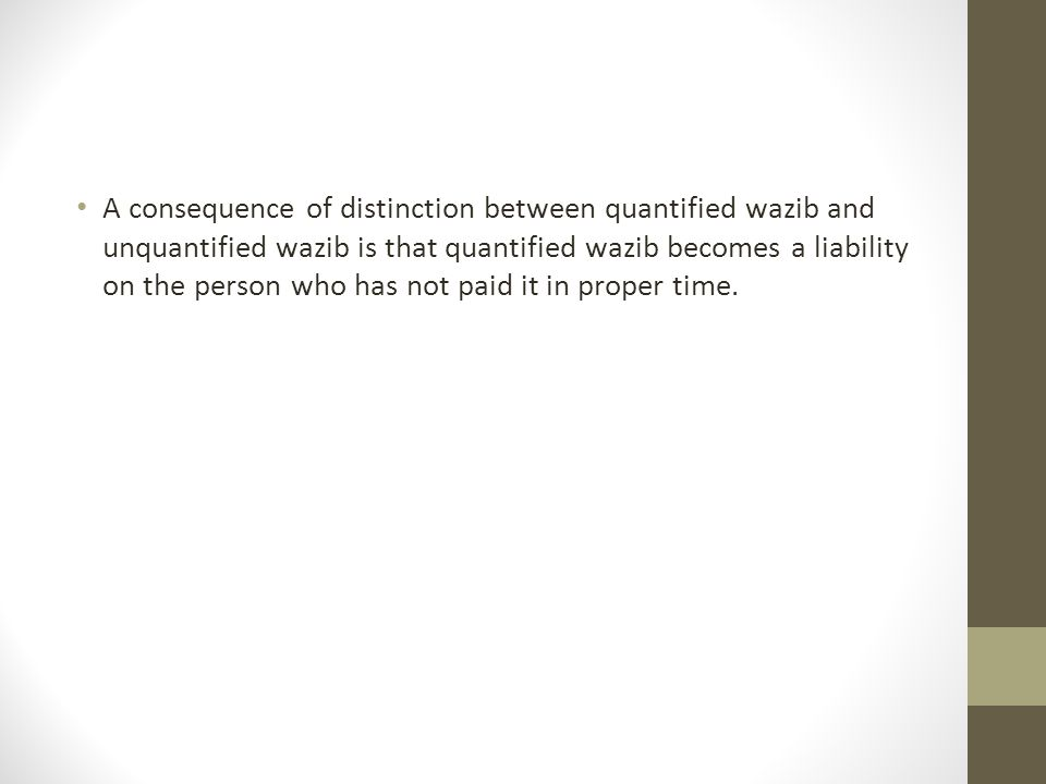 A consequence of distinction between quantified wazib and unquantified wazib is that quantified wazib becomes a liability on the person who has not pa
