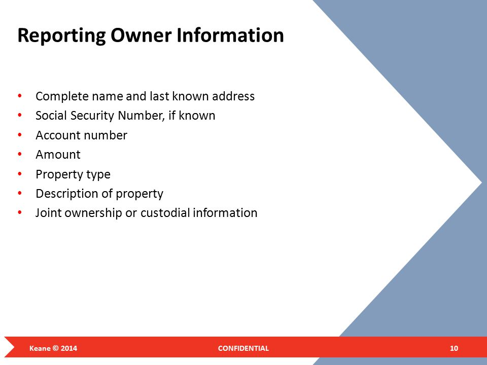 Reporting Owner Information Complete name and last known address Social Security Number, if known Account number Amount Property type Description of property Joint ownership or custodial information Keane © 2014CONFIDENTIAL10