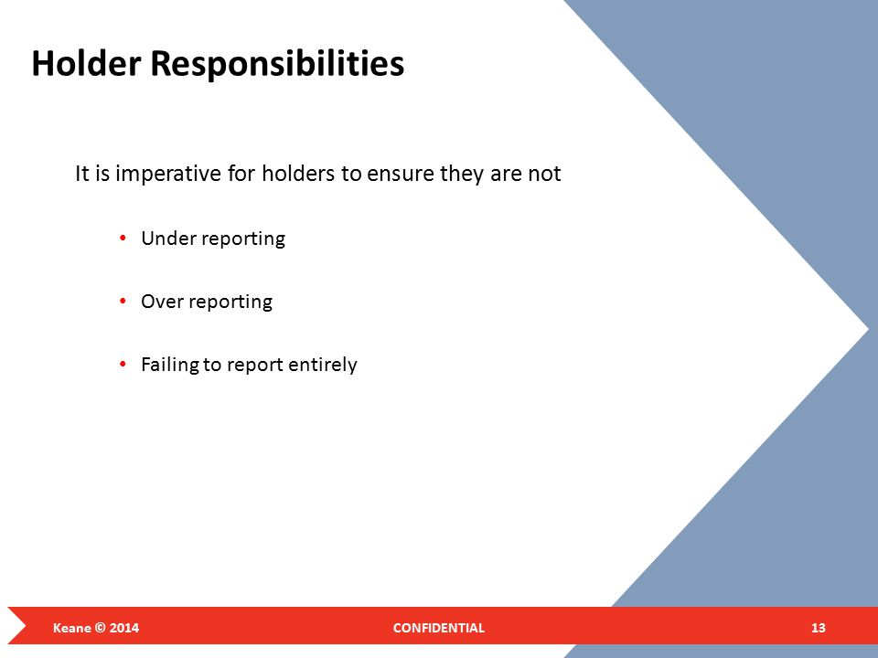 Holder Responsibilities It is imperative for holders to ensure they are not Under reporting Over reporting Failing to report entirely Keane © 2014CONFIDENTIAL13