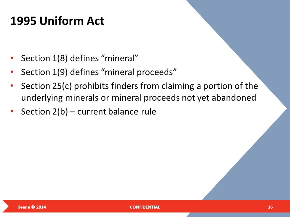 1995 Uniform Act Section 1(8) defines mineral Section 1(9) defines mineral proceeds Section 25(c) prohibits finders from claiming a portion of the underlying minerals or mineral proceeds not yet abandoned Section 2(b) – current balance rule Keane © 2014CONFIDENTIAL16