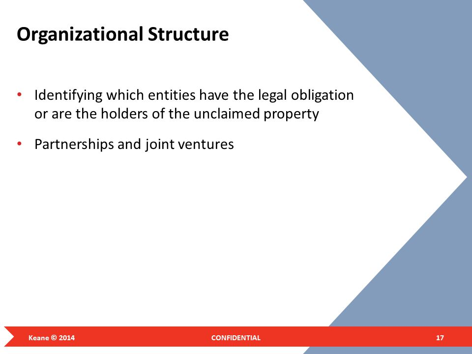 Organizational Structure Identifying which entities have the legal obligation or are the holders of the unclaimed property Partnerships and joint ventures Keane © 2014CONFIDENTIAL17