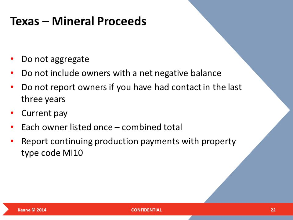 Texas – Mineral Proceeds Do not aggregate Do not include owners with a net negative balance Do not report owners if you have had contact in the last three years Current pay Each owner listed once – combined total Report continuing production payments with property type code MI10 Keane © 2014CONFIDENTIAL22