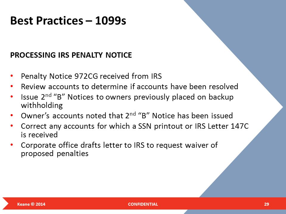 Best Practices – 1099s PROCESSING IRS PENALTY NOTICE Penalty Notice 972CG received from IRS Review accounts to determine if accounts have been resolved Issue 2 nd B Notices to owners previously placed on backup withholding Owner's accounts noted that 2 nd B Notice has been issued Correct any accounts for which a SSN printout or IRS Letter 147C is received Corporate office drafts letter to IRS to request waiver of proposed penalties Keane © 2014CONFIDENTIAL29