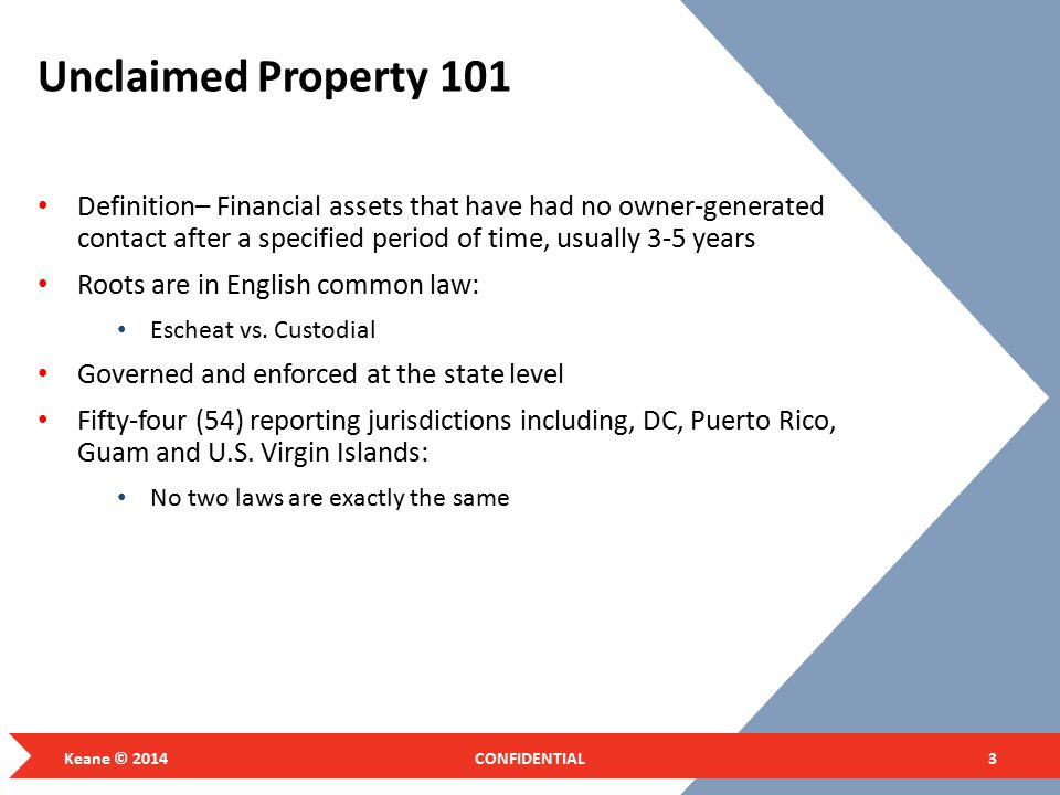 Unclaimed Property 101 Definition– Financial assets that have had no owner-generated contact after a specified period of time, usually 3-5 years Roots are in English common law: Escheat vs.