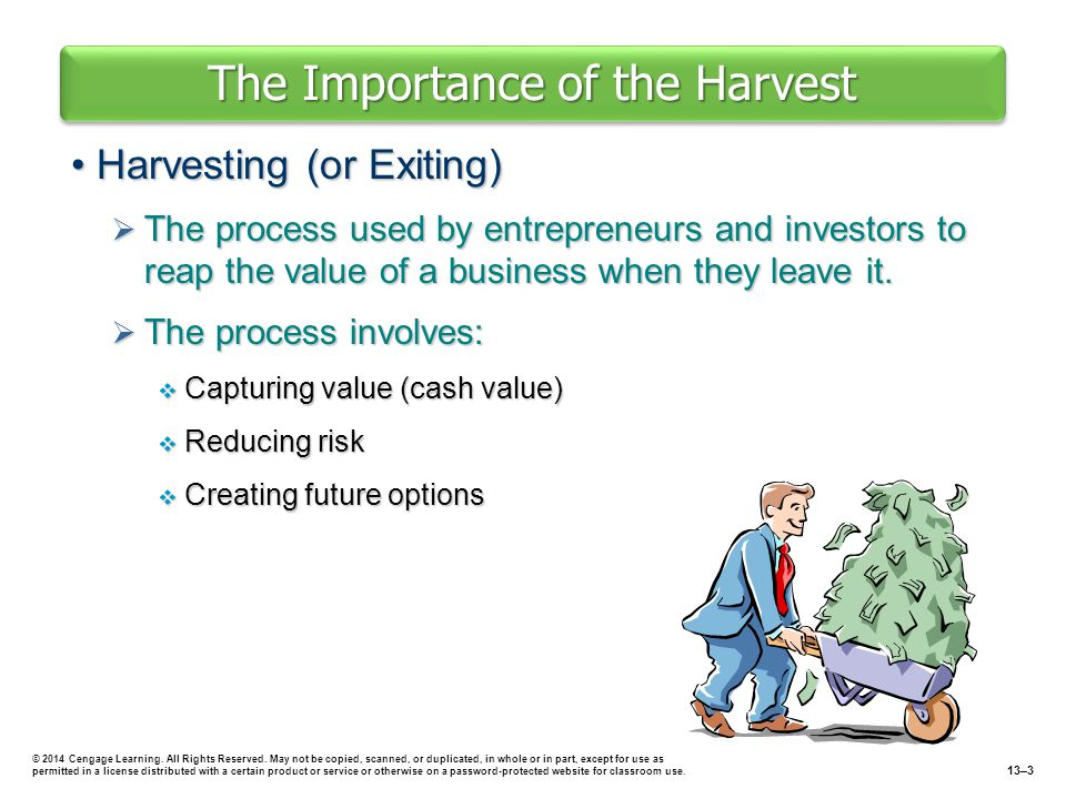 The Importance of the Harvest Harvesting (or Exiting)Harvesting (or Exiting)  The process used by entrepreneurs and investors to reap the value of a