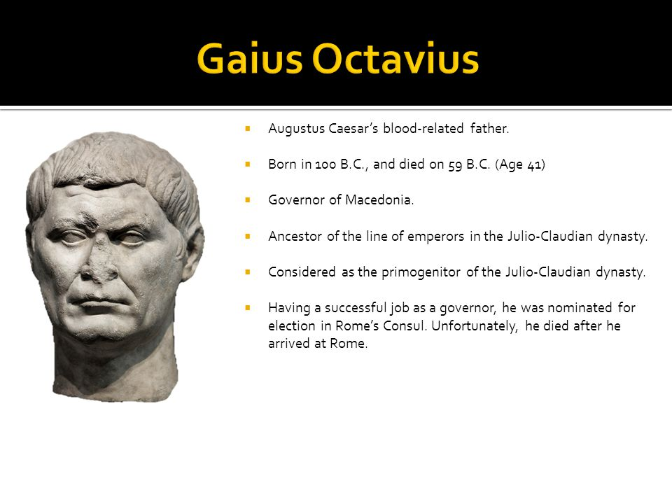  Augustus Caesar's blood-related father.  Born in 100 B.C., and died on 59 B.C. (Age 41)  Governor of Macedonia.  Ancestor of the line of emperors