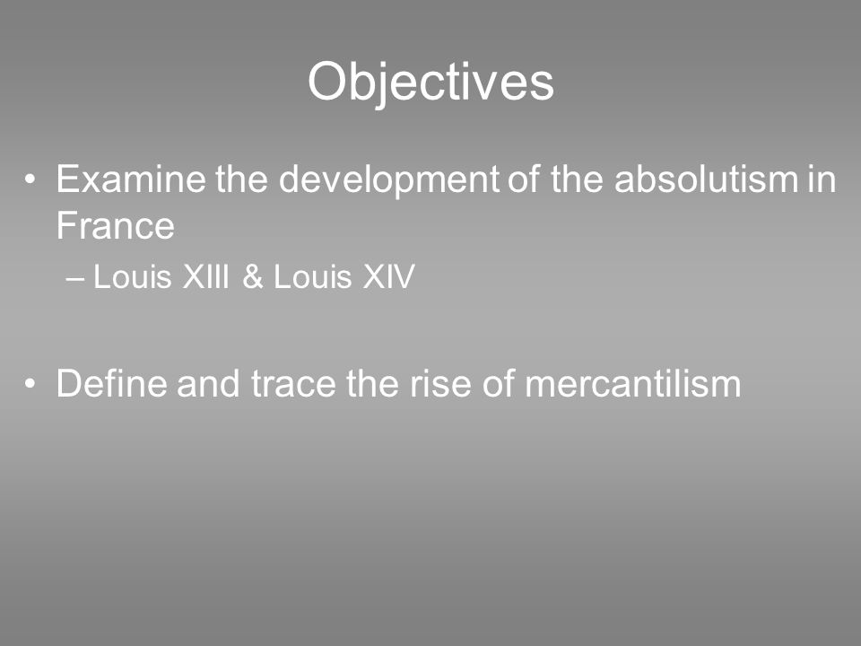 Objectives Examine the development of the absolutism in France –Louis XIII & Louis XIV Define and trace the rise of mercantilism