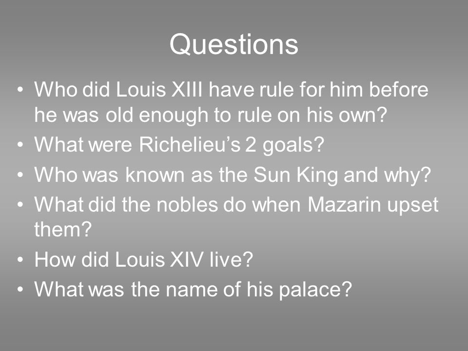 Questions Who did Louis XIII have rule for him before he was old enough to rule on his own? What were Richelieu's 2 goals? Who was known as the Sun Ki