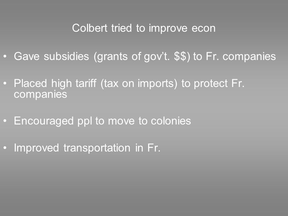 Colbert tried to improve econ Gave subsidies (grants of gov't.