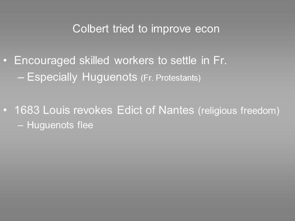 Colbert tried to improve econ Encouraged skilled workers to settle in Fr. –Especially Huguenots (Fr. Protestants) 1683 Louis revokes Edict of Nantes (
