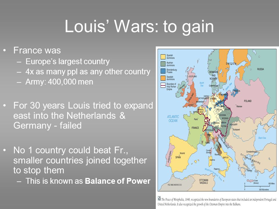 Louis' Wars: to gain France was –Europe's largest country –4x as many ppl as any other country –Army: 400,000 men For 30 years Louis tried to expand east into the Netherlands & Germany - failed No 1 country could beat Fr., smaller countries joined together to stop them –This is known as Balance of Power