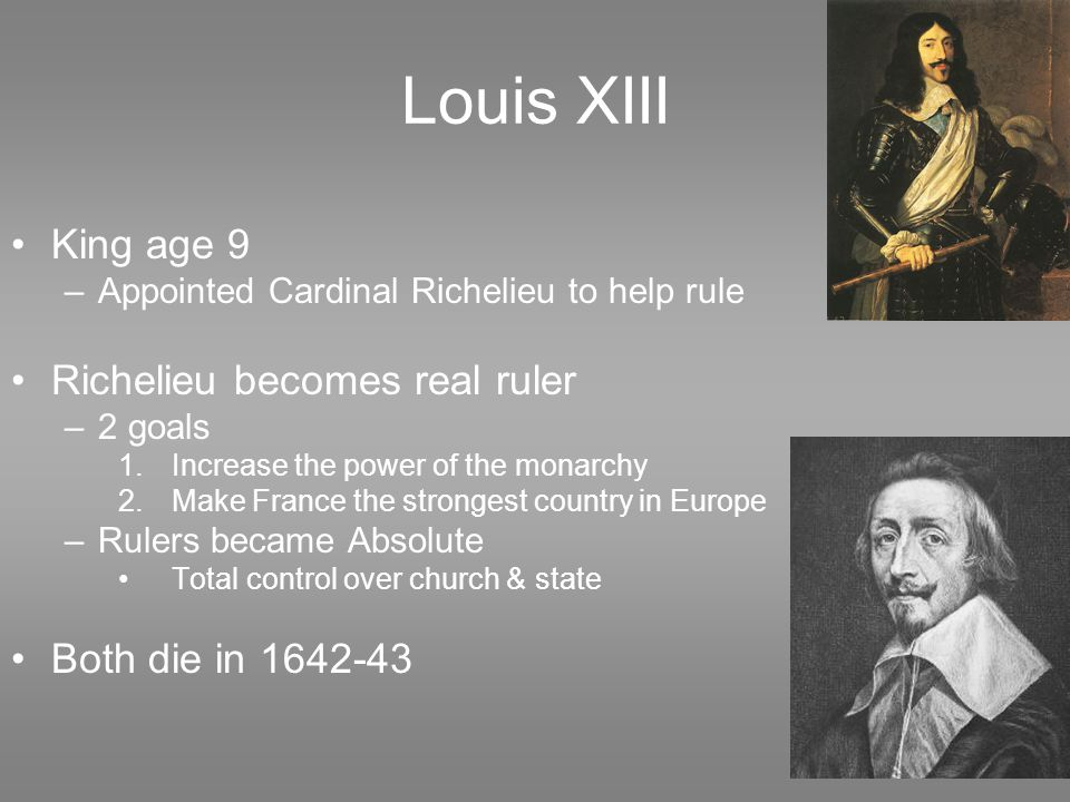 Louis XIII King age 9 –Appointed Cardinal Richelieu to help rule Richelieu becomes real ruler –2 goals 1.Increase the power of the monarchy 2.Make France the strongest country in Europe –Rulers became Absolute Total control over church & state Both die in 1642-43