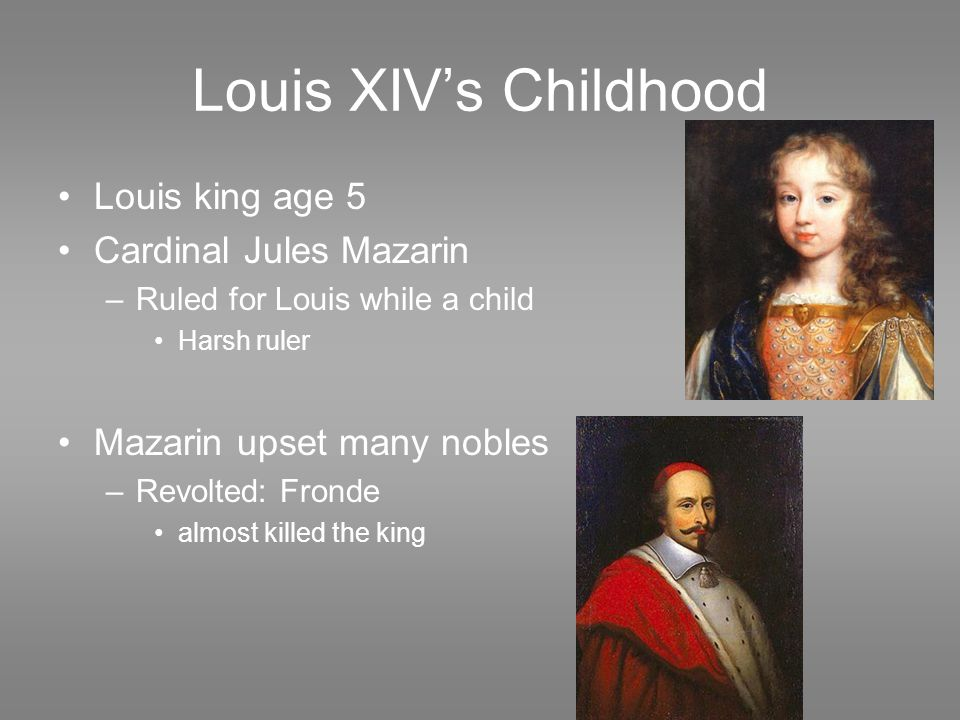 Louis XIV's Childhood Louis king age 5 Cardinal Jules Mazarin –Ruled for Louis while a child Harsh ruler Mazarin upset many nobles –Revolted: Fronde a