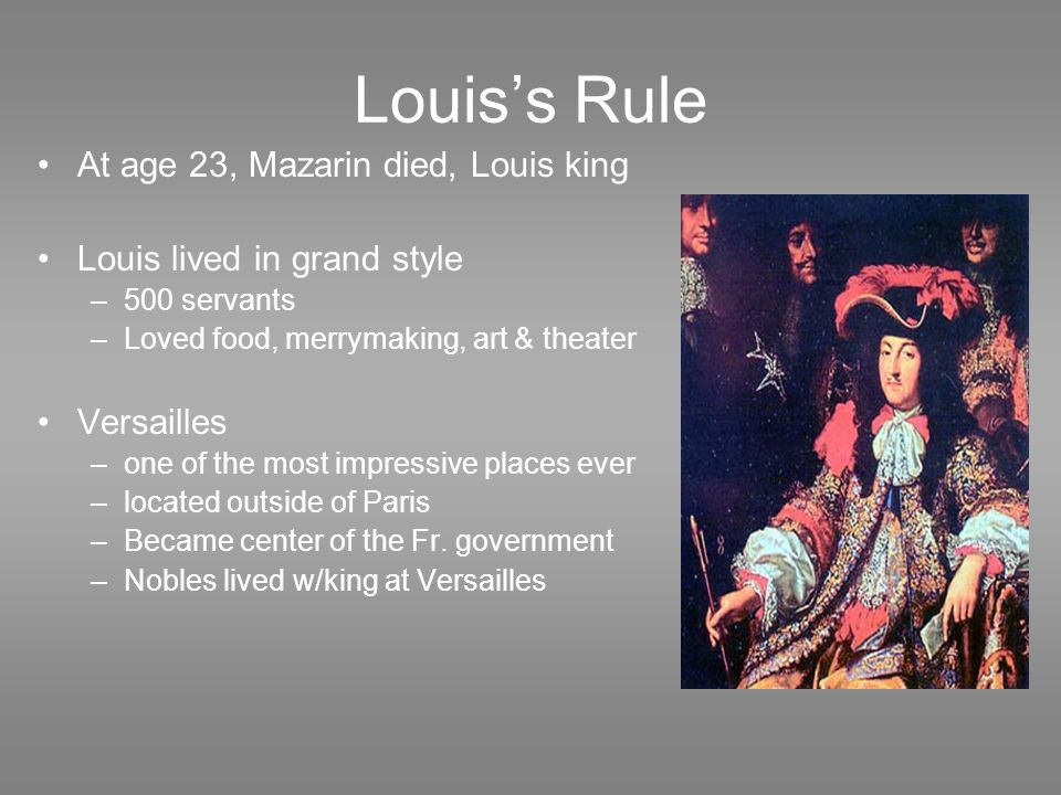 Louis's Rule At age 23, Mazarin died, Louis king Louis lived in grand style –500 servants –Loved food, merrymaking, art & theater Versailles –one of the most impressive places ever –located outside of Paris –Became center of the Fr.