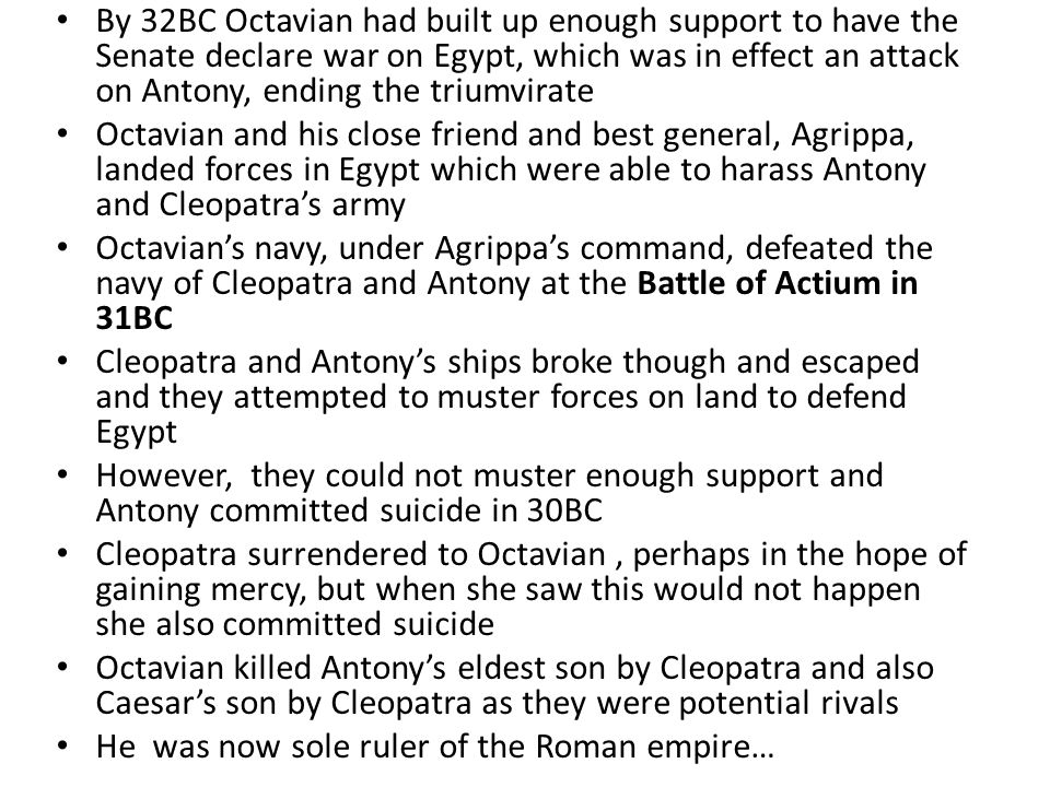 By 32BC Octavian had built up enough support to have the Senate declare war on Egypt, which was in effect an attack on Antony, ending the triumvirate