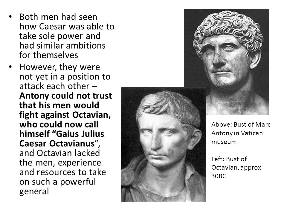 Both men had seen how Caesar was able to take sole power and had similar ambitions for themselves However, they were not yet in a position to attack e