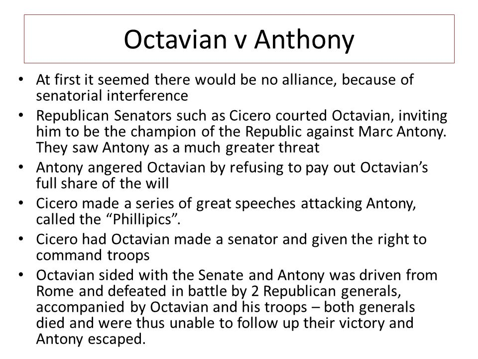 Octavian v Anthony At first it seemed there would be no alliance, because of senatorial interference Republican Senators such as Cicero courted Octavi