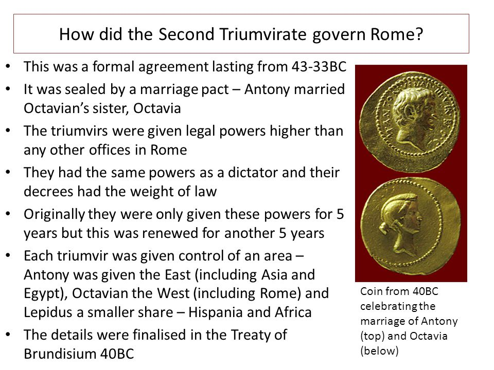 How did the Second Triumvirate govern Rome? This was a formal agreement lasting from 43-33BC It was sealed by a marriage pact – Antony married Octavia