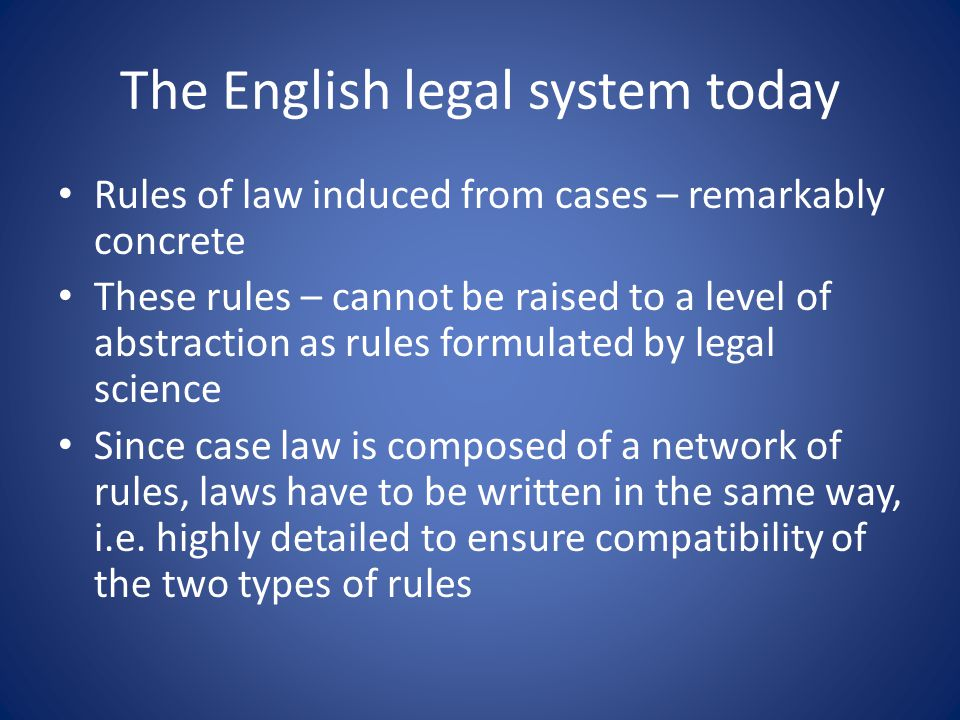 The English legal system today Rules of law induced from cases – remarkably concrete These rules – cannot be raised to a level of abstraction as rules formulated by legal science Since case law is composed of a network of rules, laws have to be written in the same way, i.e.