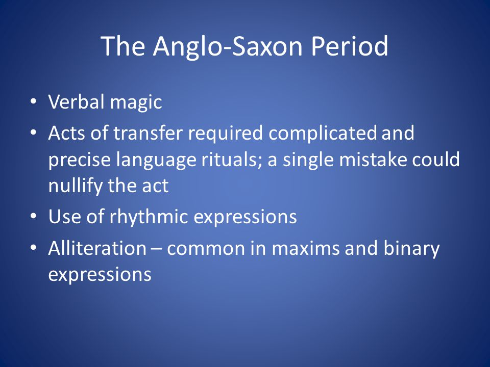 The Anglo-Saxon Period Verbal magic Acts of transfer required complicated and precise language rituals; a single mistake could nullify the act Use of rhythmic expressions Alliteration – common in maxims and binary expressions