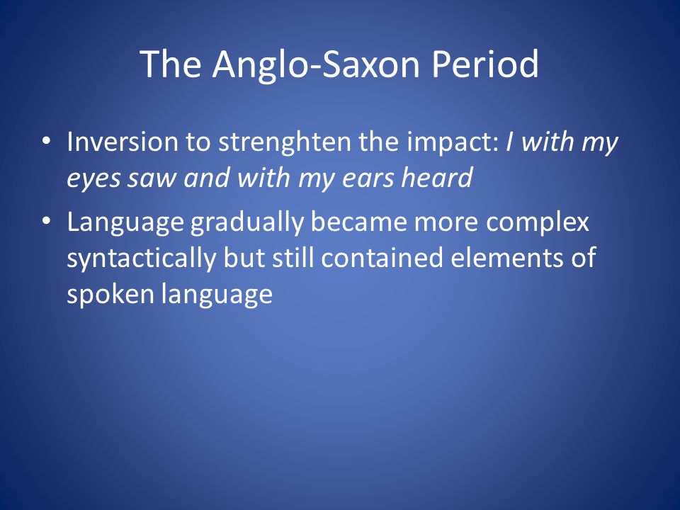 The Anglo-Saxon Period Inversion to strenghten the impact: I with my eyes saw and with my ears heard Language gradually became more complex syntactically but still contained elements of spoken language