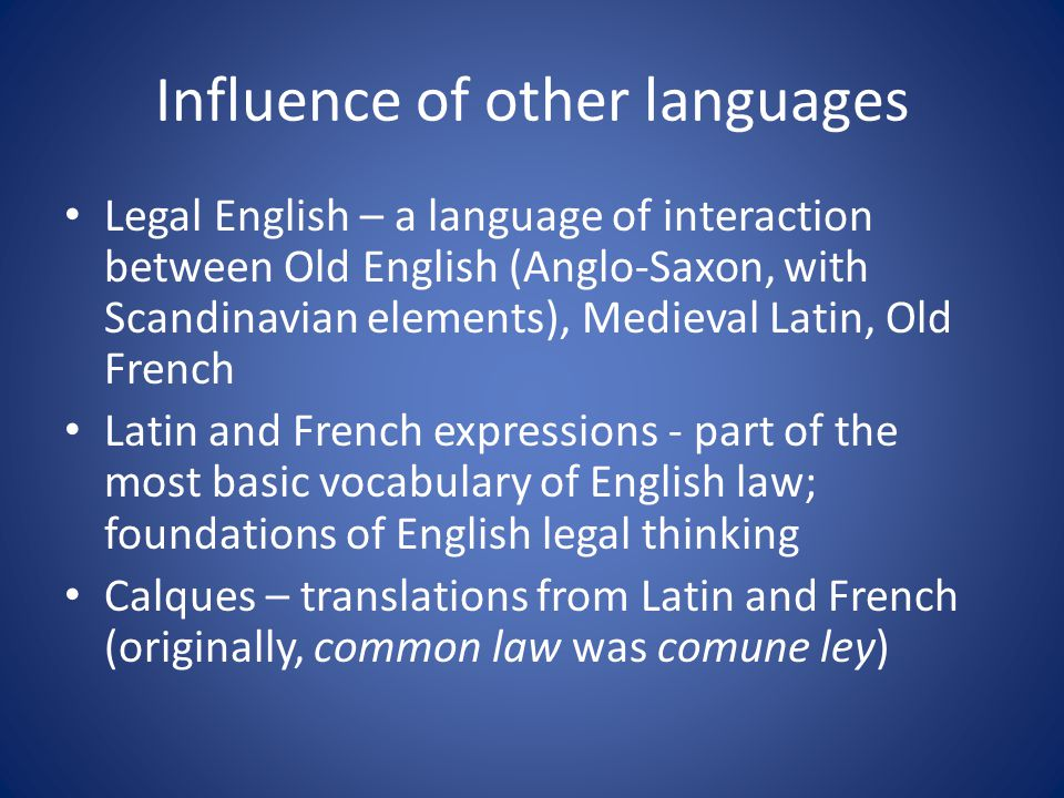 Influence of other languages Legal English – a language of interaction between Old English (Anglo-Saxon, with Scandinavian elements), Medieval Latin, Old French Latin and French expressions - part of the most basic vocabulary of English law; foundations of English legal thinking Calques – translations from Latin and French (originally, common law was comune ley)