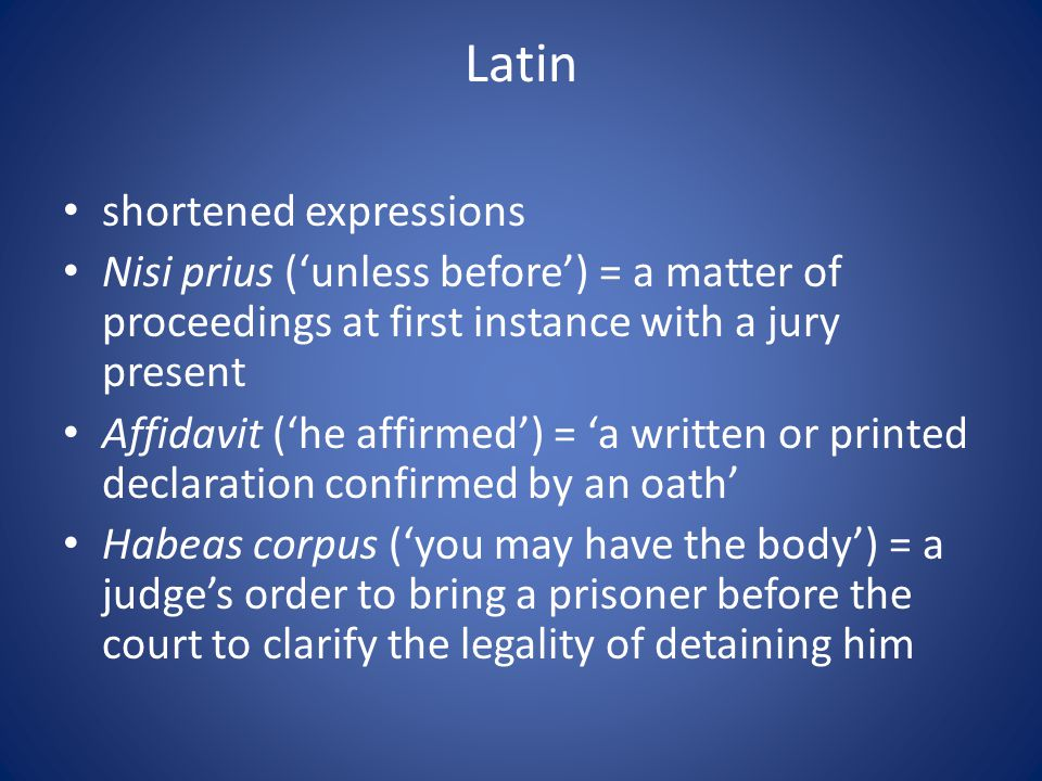 Latin shortened expressions Nisi prius ('unless before') = a matter of proceedings at first instance with a jury present Affidavit ('he affirmed') = 'a written or printed declaration confirmed by an oath' Habeas corpus ('you may have the body') = a judge's order to bring a prisoner before the court to clarify the legality of detaining him