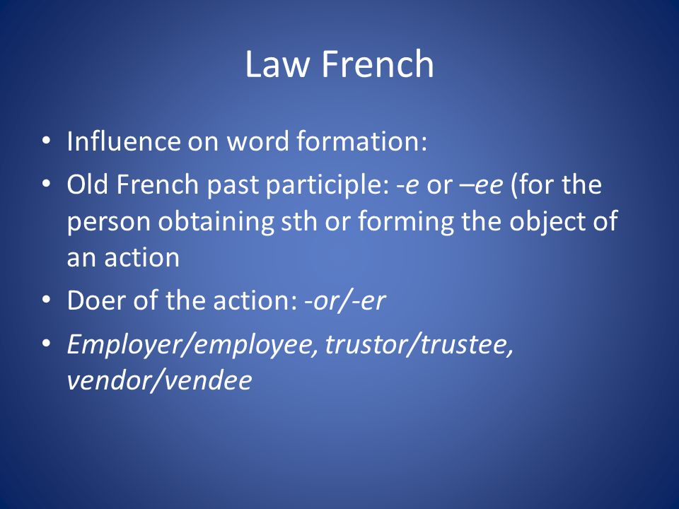 Law French Influence on word formation: Old French past participle: -e or –ee (for the person obtaining sth or forming the object of an action Doer of the action: -or/-er Employer/employee, trustor/trustee, vendor/vendee