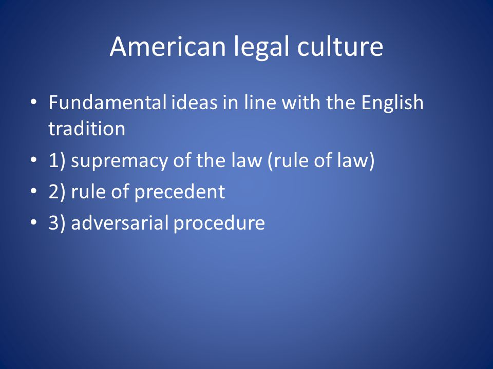 American legal culture Fundamental ideas in line with the English tradition 1) supremacy of the law (rule of law) 2) rule of precedent 3) adversarial procedure