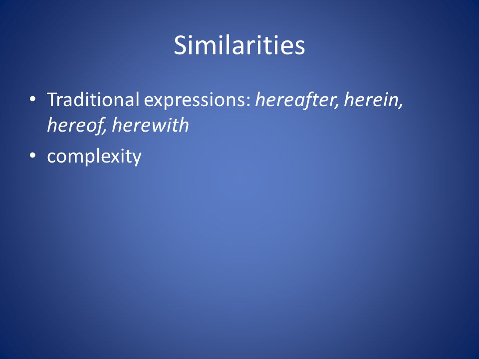 Similarities Traditional expressions: hereafter, herein, hereof, herewith complexity