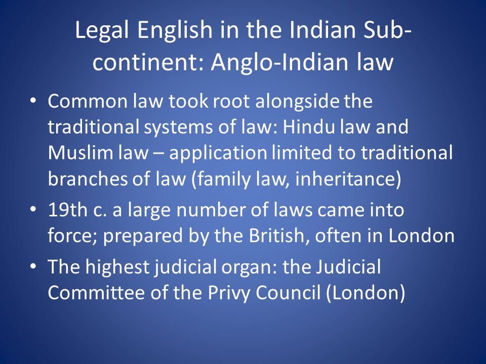 Legal English in the Indian Sub- continent: Anglo-Indian law Common law took root alongside the traditional systems of law: Hindu law and Muslim law – application limited to traditional branches of law (family law, inheritance) 19th c.