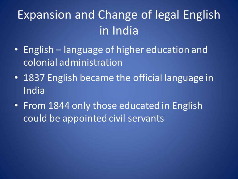 Expansion and Change of legal English in India English – language of higher education and colonial administration 1837 English became the official language in India From 1844 only those educated in English could be appointed civil servants