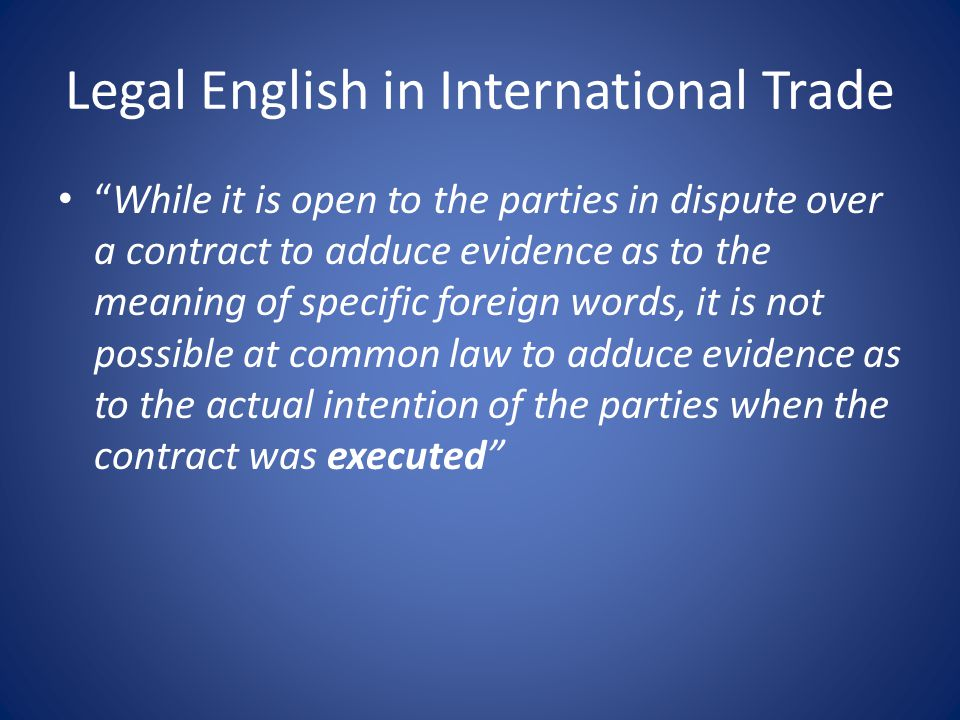 Legal English in International Trade While it is open to the parties in dispute over a contract to adduce evidence as to the meaning of specific foreign words, it is not possible at common law to adduce evidence as to the actual intention of the parties when the contract was executed