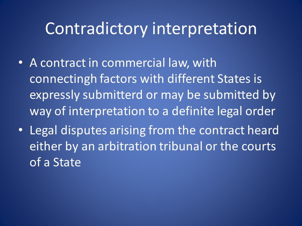 Contradictory interpretation A contract in commercial law, with connectingh factors with different States is expressly submitterd or may be submitted by way of interpretation to a definite legal order Legal disputes arising from the contract heard either by an arbitration tribunal or the courts of a State