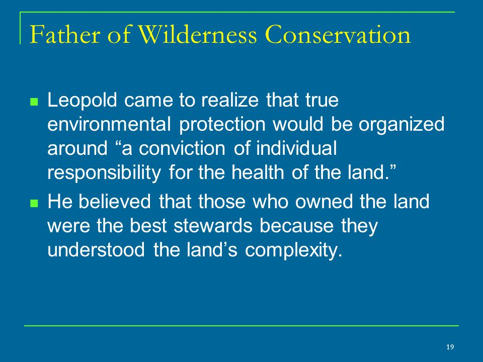 Father of Wilderness Conservation Leopold came to realize that true environmental protection would be organized around a conviction of individual responsibility for the health of the land. He believed that those who owned the land were the best stewards because they understood the land's complexity.
