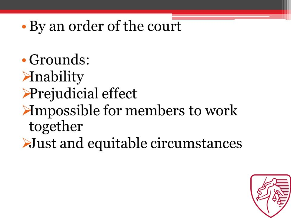 By an order of the court Grounds:  Inability  Prejudicial effect  Impossible for members to work together  Just and equitable circumstances