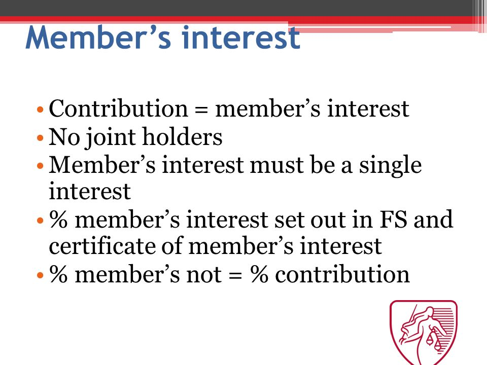 Member's interest Contribution = member's interest No joint holders Member's interest must be a single interest % member's interest set out in FS and certificate of member's interest % member's not = % contribution