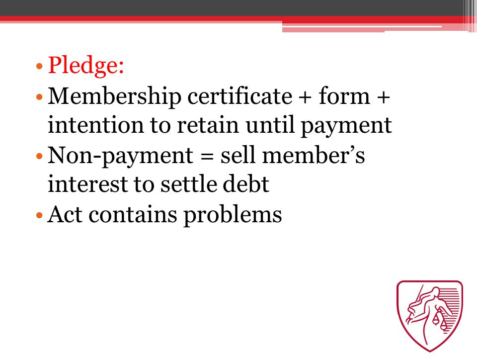 Pledge: Membership certificate + form + intention to retain until payment Non-payment = sell member's interest to settle debt Act contains problems
