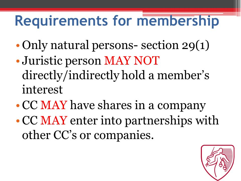 Requirements for membership Only natural persons- section 29(1) Juristic person MAY NOT directly/indirectly hold a member's interest CC MAY have shares in a company CC MAY enter into partnerships with other CC's or companies.
