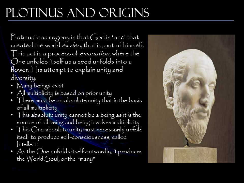 Plotinus and Origins Plotinus' cosmogony is that God is 'one' that created the world ex deo, that is, out of himself.