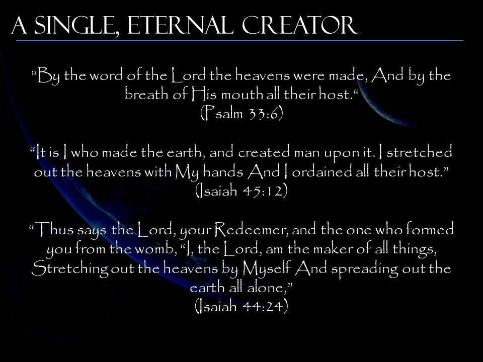 By the word of the Lord the heavens were made, And by the breath of His mouth all their host. (Psalm 33:6) It is I who made the earth, and created man upon it.