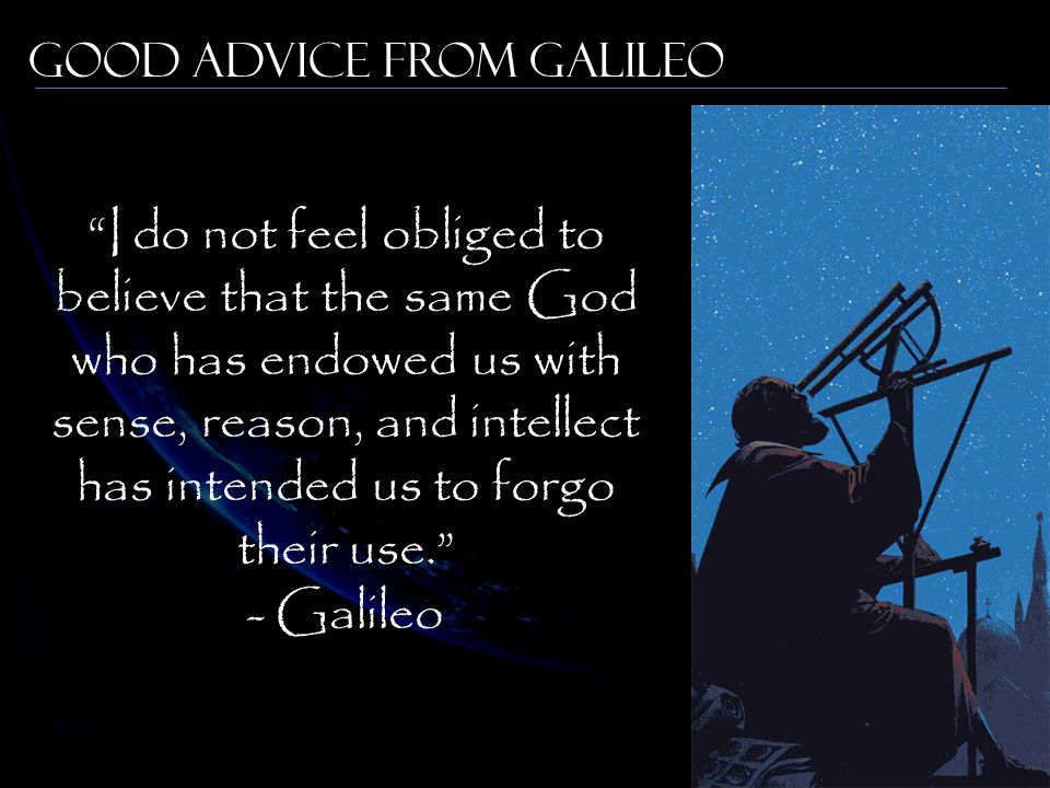 Good Advice from Galileo I do not feel obliged to believe that the same God who has endowed us with sense, reason, and intellect has intended us to forgo their use. - Galileo